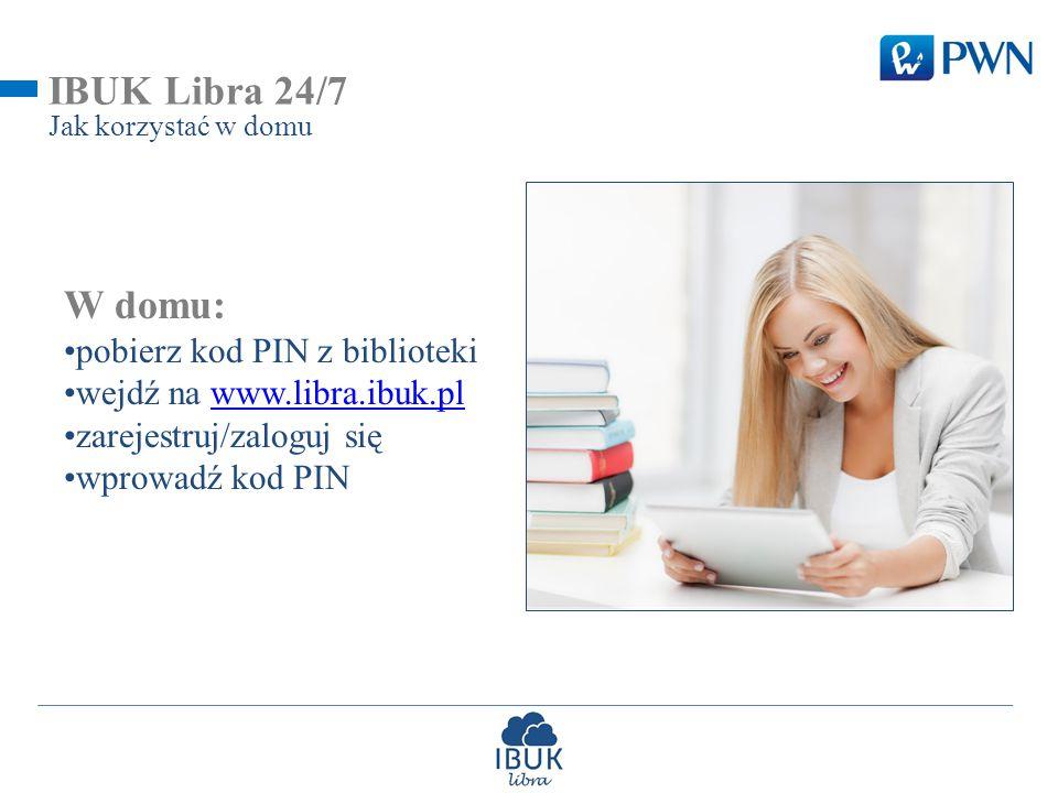 IBUK Libra 24/7 Jak korzystać w domu W domu: pobierz kod PIN z biblioteki wejdź na www.libra.ibuk.plwww.libra.ibuk.pl zarejestruj/zaloguj się wprowadź kod PIN