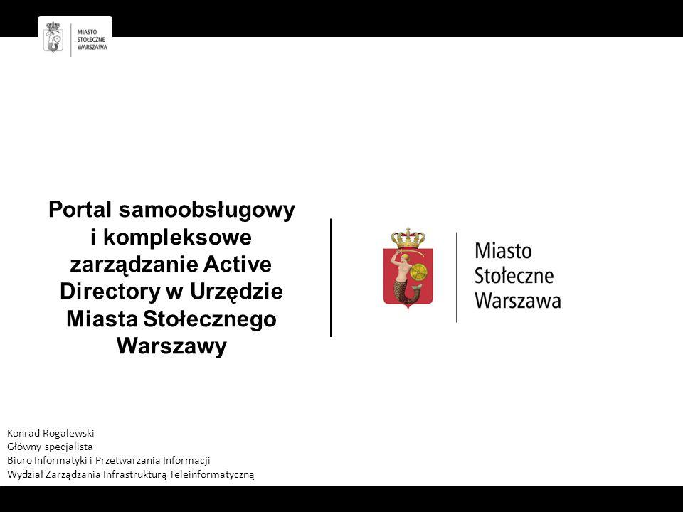 Portal samoobsługowy i kompleksowe zarządzanie Active Directory w Urzędzie Miasta Stołecznego Warszawy Konrad Rogalewski Główny specjalista Biuro Informatyki i Przetwarzania Informacji Wydział Zarządzania Infrastrukturą Teleinformatyczną