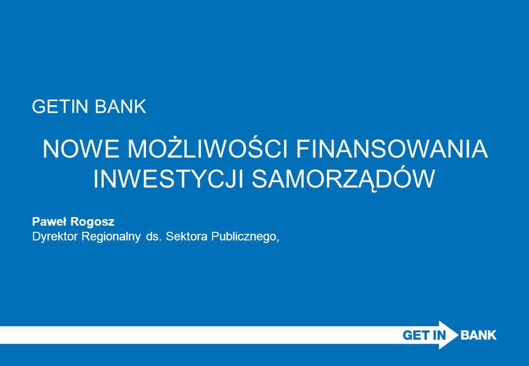 NOWE MOŻLIWOŚCI FINANSOWANIA INWESTYCJI SAMORZĄDÓW Paweł Rogosz Dyrektor Regionalny ds. Sektora Publicznego, GETIN BANK