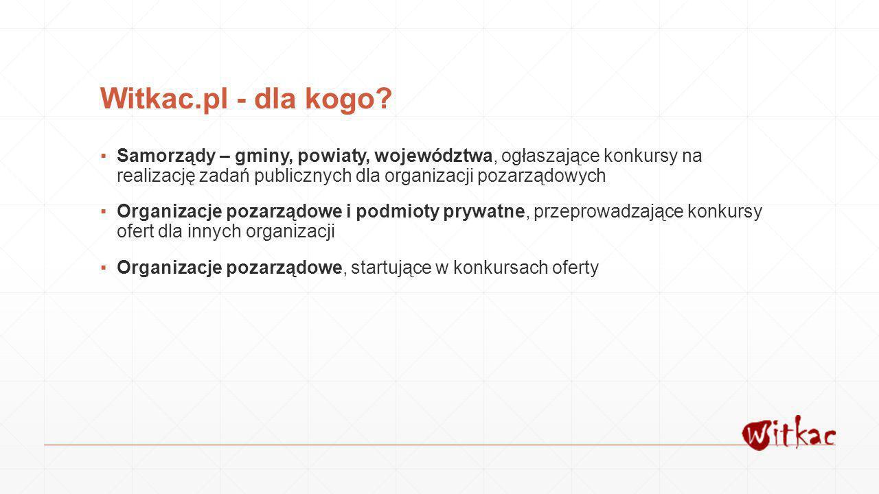 Witkac.pl - dla kogo? ▪Samorządy – gminy, powiaty, województwa, ogłaszające konkursy na realizację zadań publicznych dla organizacji pozarządowych ▪Or