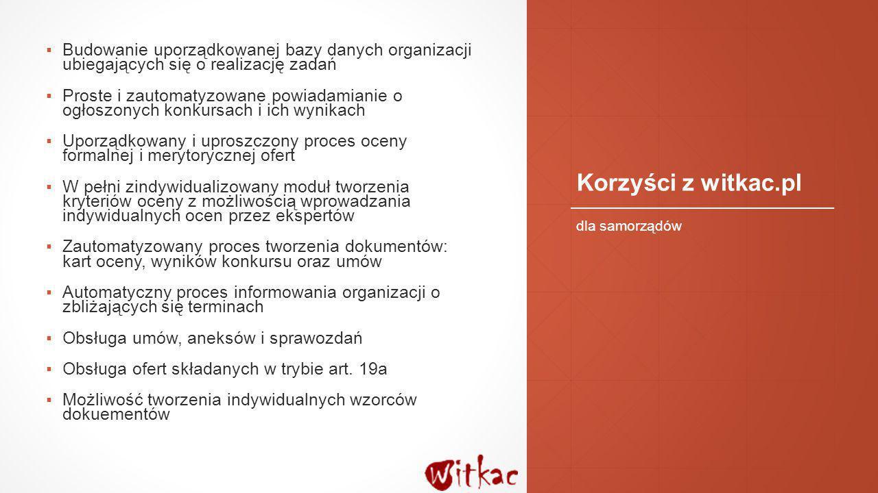 Korzyści z witkac.pl ▪Budowanie uporządkowanej bazy danych organizacji ubiegających się o realizację zadań ▪Proste i zautomatyzowane powiadamianie o o