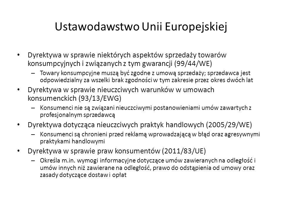 Ustawodawstwo Unii Europejskiej Dyrektywa w sprawie niektórych aspektów sprzedaży towarów konsumpcyjnych i związanych z tym gwarancji (99/44/WE) – Towary konsumpcyjne muszą być zgodne z umową sprzedaży; sprzedawca jest odpowiedzialny za wszelki brak zgodności w tym zakresie przez okres dwóch lat Dyrektywa w sprawie nieuczciwych warunków w umowach konsumenckich (93/13/EWG) – Konsumenci nie są związani nieuczciwymi postanowieniami umów zawartych z profesjonalnym sprzedawcą Dyrektywa dotycząca nieuczciwych praktyk handlowych (2005/29/WE) – Konsumenci są chronieni przed reklamą wprowadzającą w błąd oraz agresywnymi praktykami handlowymi Dyrektywa w sprawie praw konsumentów (2011/83/UE) – Określa m.in.