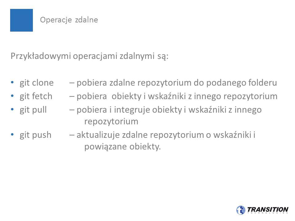 Przykładowymi operacjami zdalnymi są: git clone – pobiera zdalne repozytorium do podanego folderu git fetch – pobiera obiekty i wskaźniki z innego rep