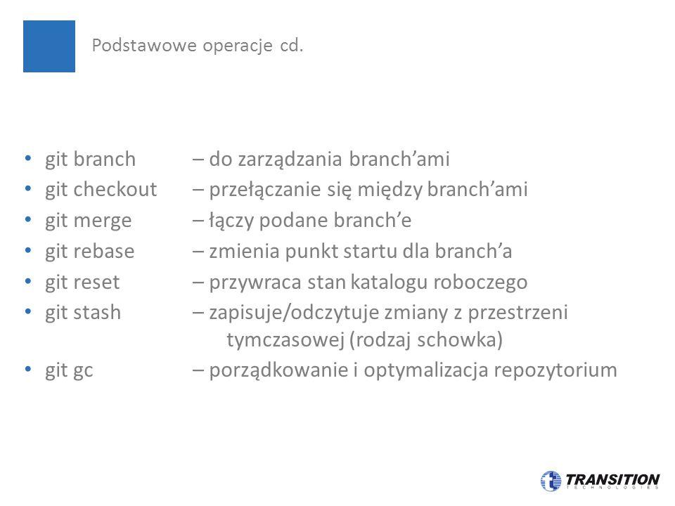 git branch – do zarządzania branch'ami git checkout– przełączanie się między branch'ami git merge – łączy podane branch'e git rebase – zmienia punkt startu dla branch'a git reset – przywraca stan katalogu roboczego git stash – zapisuje/odczytuje zmiany z przestrzeni tymczasowej (rodzaj schowka) git gc – porządkowanie i optymalizacja repozytorium Podstawowe operacje cd.
