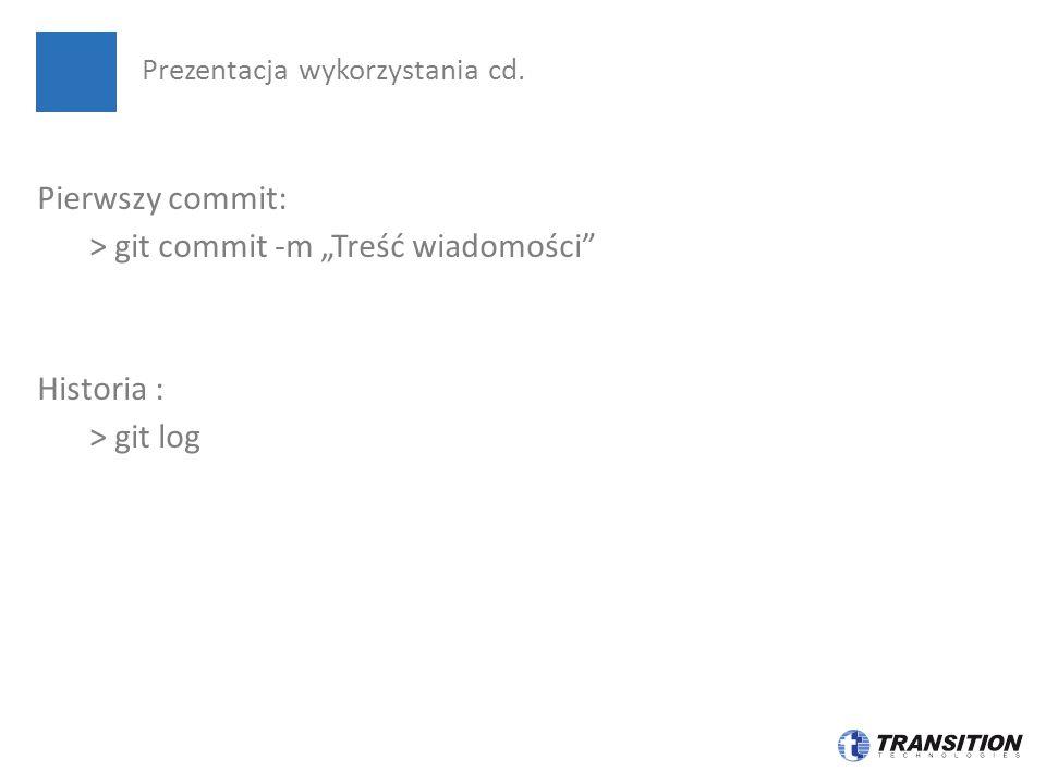 """Pierwszy commit: > git commit -m """"Treść wiadomości"""" Historia : > git log Prezentacja wykorzystania cd."""