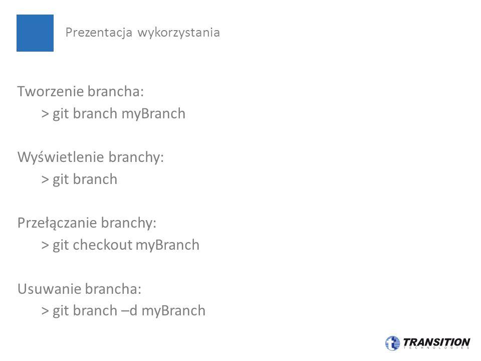 Tworzenie brancha: > git branch myBranch Wyświetlenie branchy: > git branch Przełączanie branchy: > git checkout myBranch Usuwanie brancha: > git branch –d myBranch Prezentacja wykorzystania