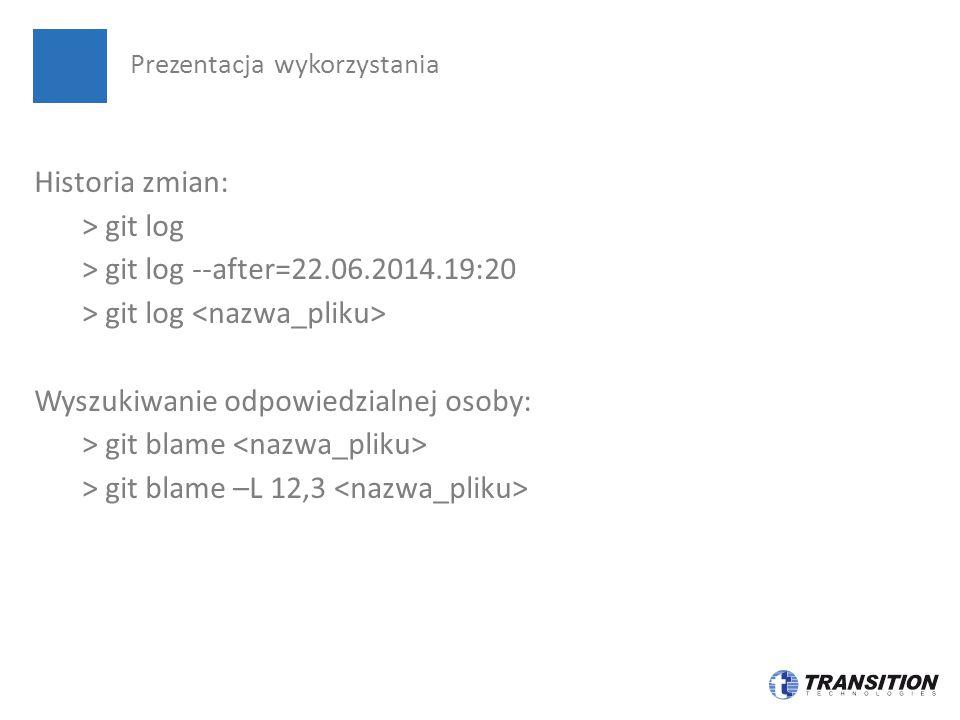 Historia zmian: > git log > git log --after=22.06.2014.19:20 > git log Wyszukiwanie odpowiedzialnej osoby: > git blame > git blame –L 12,3 Prezentacja wykorzystania