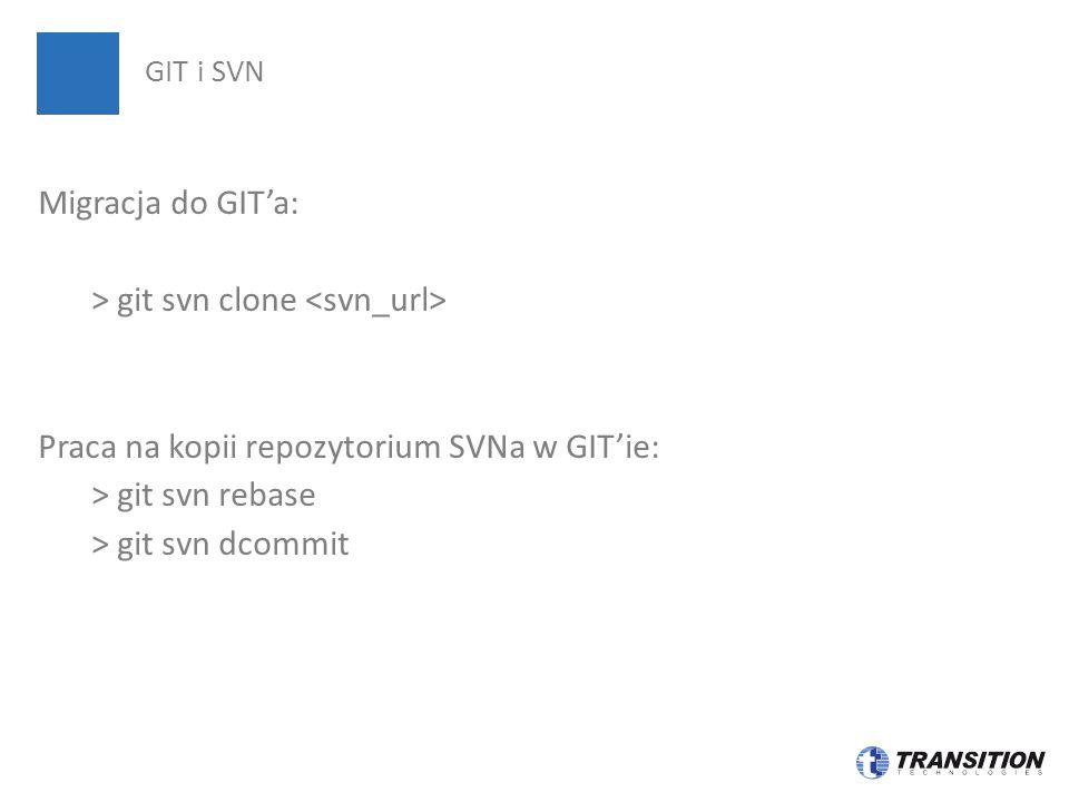 Migracja do GIT'a: > git svn clone Praca na kopii repozytorium SVNa w GIT'ie: > git svn rebase > git svn dcommit GIT i SVN