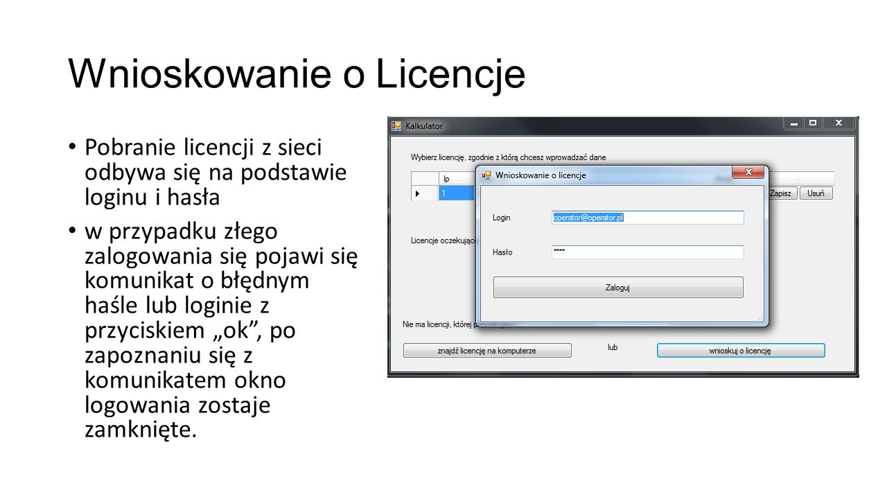 """Wnioskowanie o Licencje Pobranie licencji z sieci odbywa się na podstawie loginu i hasła w przypadku złego zalogowania się pojawi się komunikat o błędnym haśle lub loginie z przyciskiem """"ok , po zapoznaniu się z komunikatem okno logowania zostaje zamknięte."""