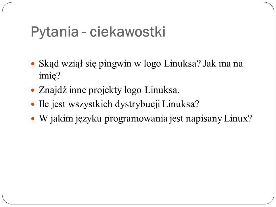 Pytania - ciekawostki Skąd wziął się pingwin w logo Linuksa? Jak ma na imię? Znajdź inne projekty logo Linuksa. Ile jest wszystkich dystrybucji Linuks