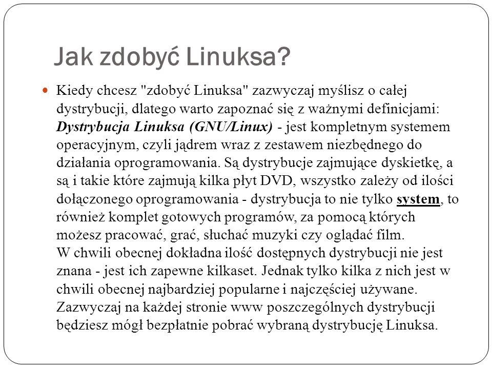 Dystrybucje systemu Linux Do najpopularniejszych obecnie dystrybucji nale żą : Debian - http://www.debian.org Ubuntu - http://www.ubuntu.com Fedora - http://fedora.redhat.com Mandriva - http://www.mandriva.org openSUSE - http://www.opensuse.org PLD - http://www.pld-linux.org Slackware - http://slackware.com Knoppix - http://www.knoppix.com Gentoo - http://www.gentoo.orghttp://www.debian.orghttp://www.ubuntu.comhttp://fedora.redhat.comhttp://www.mandriva.orghttp://www.opensuse.orghttp://www.pld-linux.orghttp://slackware.comhttp://www.knoppix.comhttp://www.gentoo.org