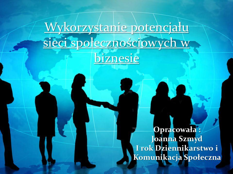 Wykorzystanie potencjału sieci społecznościowych w biznesie Opracowała : Joanna Szmyd I rok Dziennikarstwo i Komunikacja Społeczna