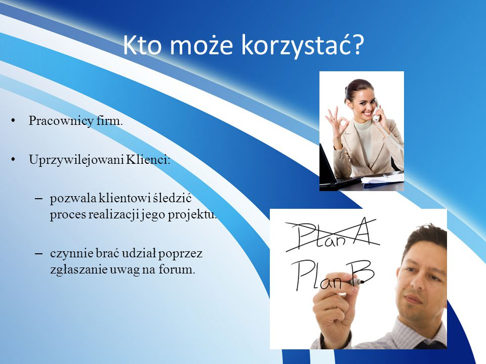 Kto może korzystać? Pracownicy firm. Uprzywilejowani Klienci: – pozwala klientowi śledzić proces realizacji jego projektu. – czynnie brać udział poprz