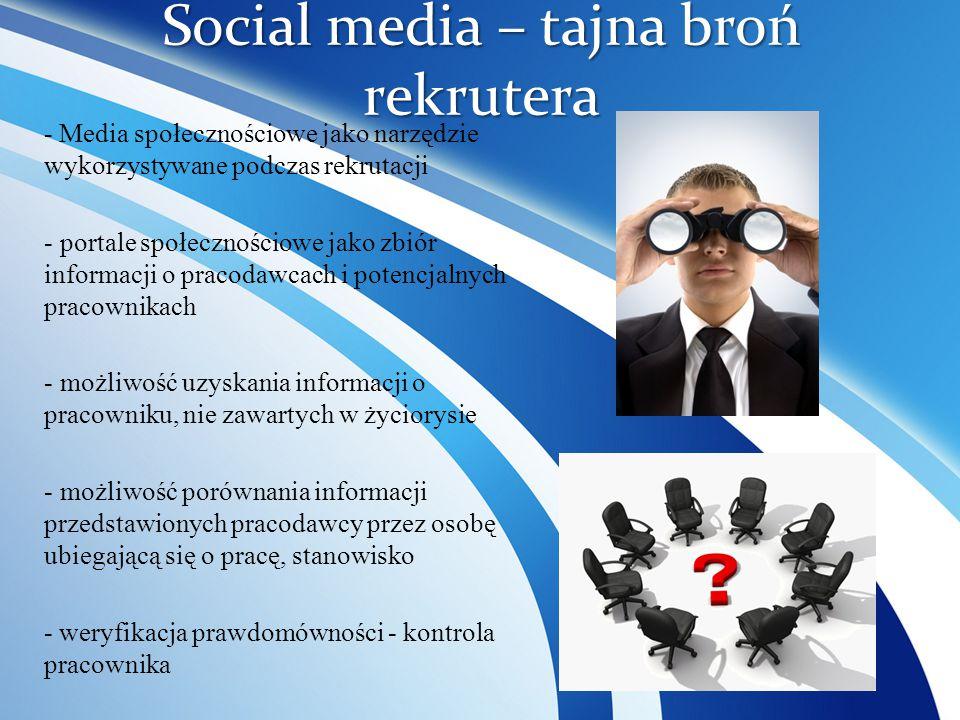 Social media – tajna broń rekrutera - Media społecznościowe jako narzędzie wykorzystywane podczas rekrutacji - portale społecznościowe jako zbiór informacji o pracodawcach i potencjalnych pracownikach - możliwość uzyskania informacji o pracowniku, nie zawartych w życiorysie - możliwość porównania informacji przedstawionych pracodawcy przez osobę ubiegającą się o pracę, stanowisko - weryfikacja prawdomówności - kontrola pracownika