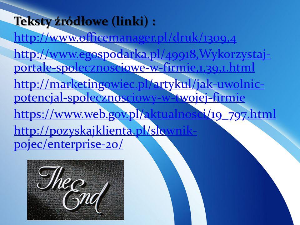 Teksty źródłowe (linki) : http://www.officemanager.pl/druk/1309,4 http://www.egospodarka.pl/49918,Wykorzystaj- portale-spolecznosciowe-w-firmie,1,39,1.html http://marketingowiec.pl/artykul/jak-uwolnic- potencjal-spolecznosciowy-w-twojej-firmie https://www.web.gov.pl/aktualnosci/19_797.html http://pozyskajklienta.pl/slownik- pojec/enterprise-20/