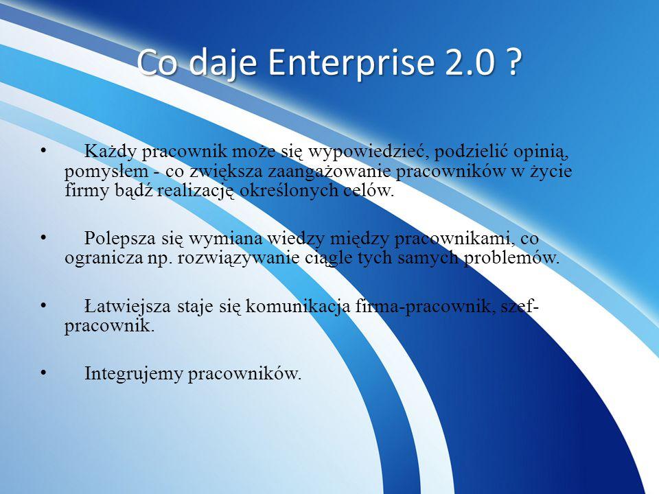 Co daje Enterprise 2.0 ? Każdy pracownik może się wypowiedzieć, podzielić opinią, pomysłem - co zwiększa zaangażowanie pracowników w życie firmy bądź