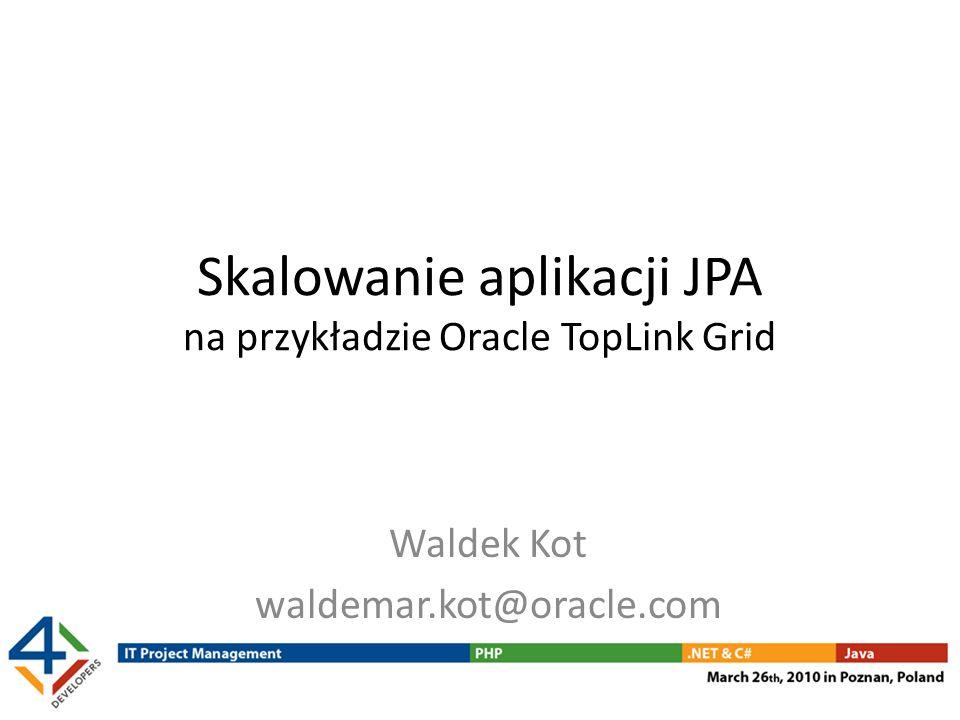 Podsumowanie warto połączyć zalety JPA i data grid – Standardowy interfejs (JPA) – Przezroczystość dla aplikacji – Selektywna konfiguracja buforowania warstwa data grid może być łatwo skalowana – zarówno przechowywanie, jak i przetwarzanie obiektów można rozproszyć nawet na tysiące węzłów (maszyn) więcej informacji: http://otn.oracle.com