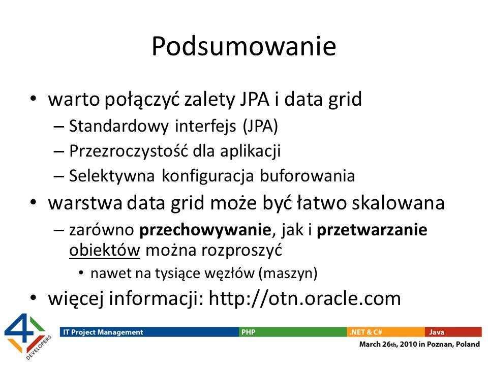 Podsumowanie warto połączyć zalety JPA i data grid – Standardowy interfejs (JPA) – Przezroczystość dla aplikacji – Selektywna konfiguracja buforowania