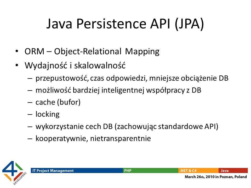 Java Persistence API (JPA) ORM – Object-Relational Mapping Wydajność i skalowalność – przepustowość, czas odpowiedzi, mniejsze obciążenie DB – możliwo