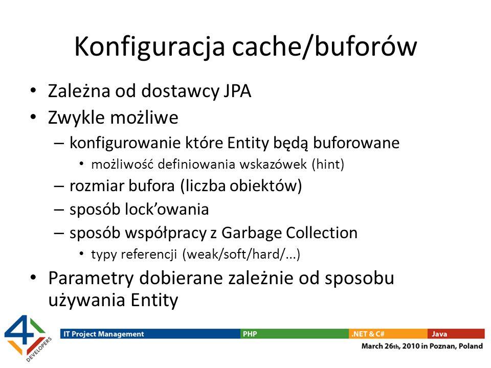 Konfiguracja cache/buforów Zależna od dostawcy JPA Zwykle możliwe – konfigurowanie które Entity będą buforowane możliwość definiowania wskazówek (hint