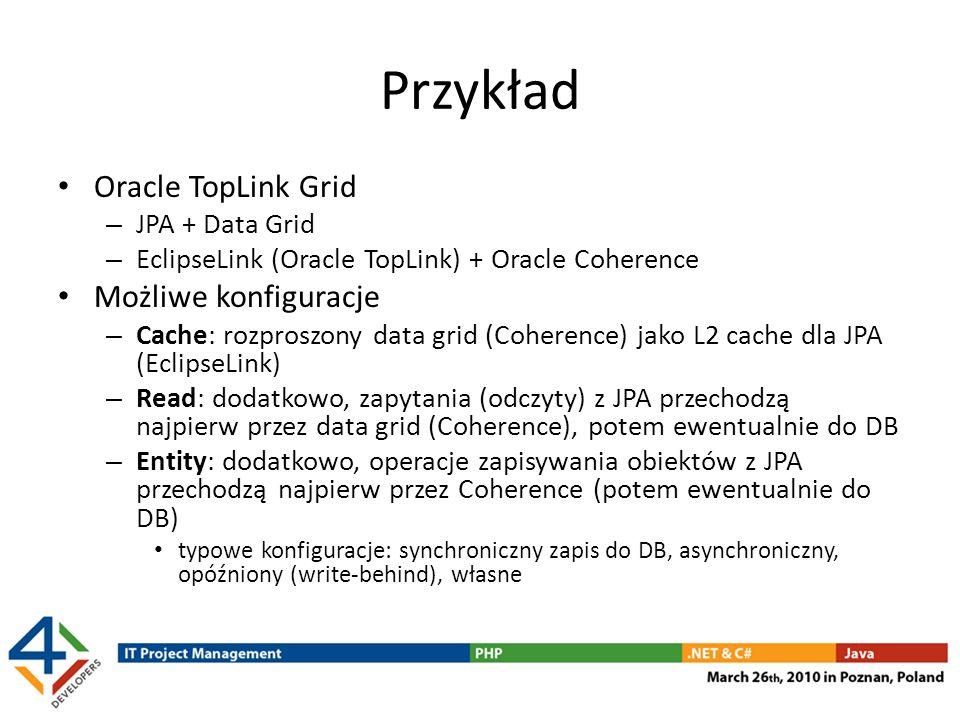 Przykład Oracle TopLink Grid – JPA + Data Grid – EclipseLink (Oracle TopLink) + Oracle Coherence Możliwe konfiguracje – Cache: rozproszony data grid (