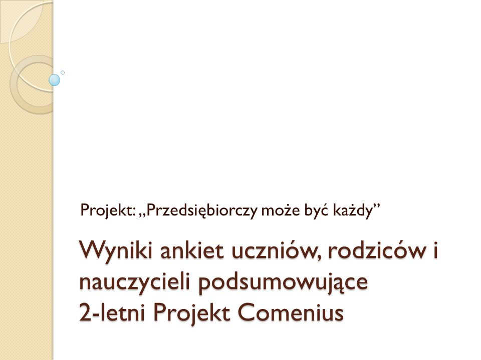 """Wyniki ankiet uczniów, rodziców i nauczycieli podsumowujące 2-letni Projekt Comenius Projekt: """"Przedsiębiorczy może być każdy"""