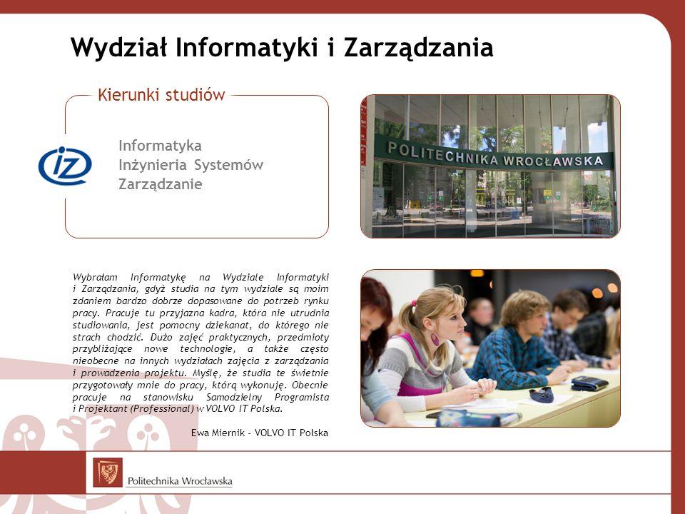 Wydział Informatyki i Zarządzania Wybrałam Informatykę na Wydziale Informatyki i Zarządzania, gdyż studia na tym wydziale są moim zdaniem bardzo dobrze dopasowane do potrzeb rynku pracy.