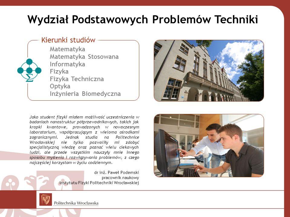 Wydział Podstawowych Problemów Techniki Jako student fizyki miałem możliwość uczestniczenia w badaniach nanostruktur półprzewodnikowych, takich jak kropki kwantowe, prowadzonych w nowoczesnym laboratorium, współpracującym z wieloma ośrodkami zagranicznymi.