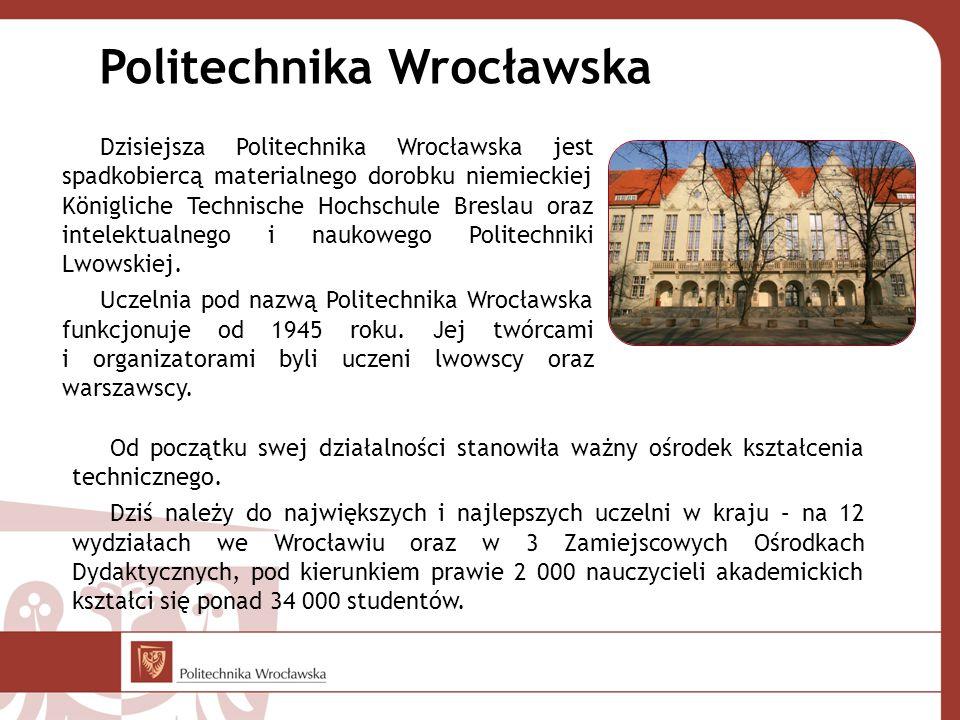 Politechnika Wrocławska Dzisiejsza Politechnika Wrocławska jest spadkobiercą materialnego dorobku niemieckiej Königliche Technische Hochschule Breslau oraz intelektualnego i naukowego Politechniki Lwowskiej.