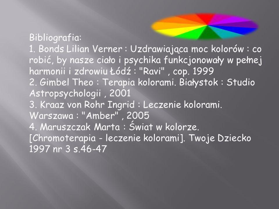 Bibliografia: 1. Bonds Lilian Verner : Uzdrawiająca moc kolorów : co robić, by nasze ciało i psychika funkcjonowały w pełnej harmonii i zdrowiu Łódź :