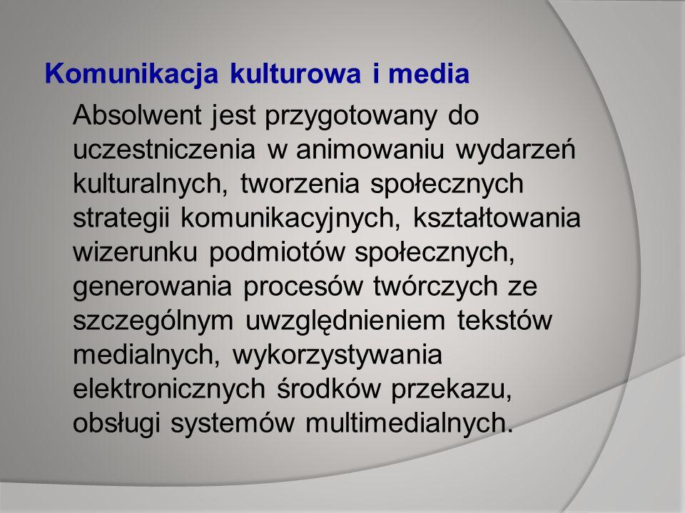 Komunikacja kulturowa i media Absolwent jest przygotowany do uczestniczenia w animowaniu wydarzeń kulturalnych, tworzenia społecznych strategii komunikacyjnych, kształtowania wizerunku podmiotów społecznych, generowania procesów twórczych ze szczególnym uwzględnieniem tekstów medialnych, wykorzystywania elektronicznych środków przekazu, obsługi systemów multimedialnych.