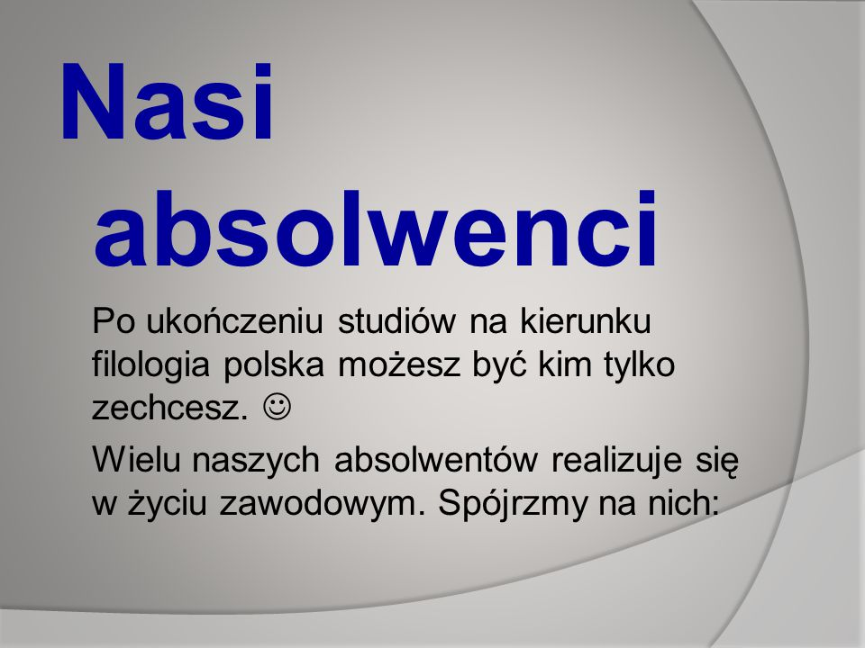 Nasi absolwenci Po ukończeniu studiów na kierunku filologia polska możesz być kim tylko zechcesz.