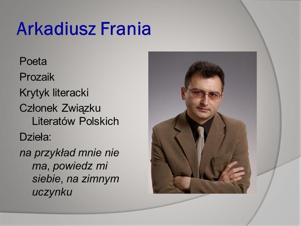 Arkadiusz Frania Poeta Prozaik Krytyk literacki Członek Związku Literatów Polskich Dzieła: na przykład mnie nie ma, powiedz mi siebie, na zimnym uczynku