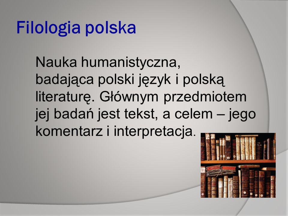 Filologia polska Nauka humanistyczna, badająca polski język i polską literaturę.