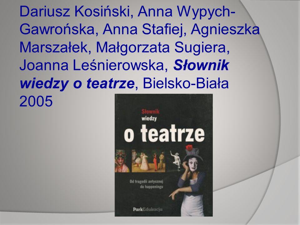 Dariusz Kosiński, Anna Wypych- Gawrońska, Anna Stafiej, Agnieszka Marszałek, Małgorzata Sugiera, Joanna Leśnierowska, Słownik wiedzy o teatrze, Bielsko-Biała 2005