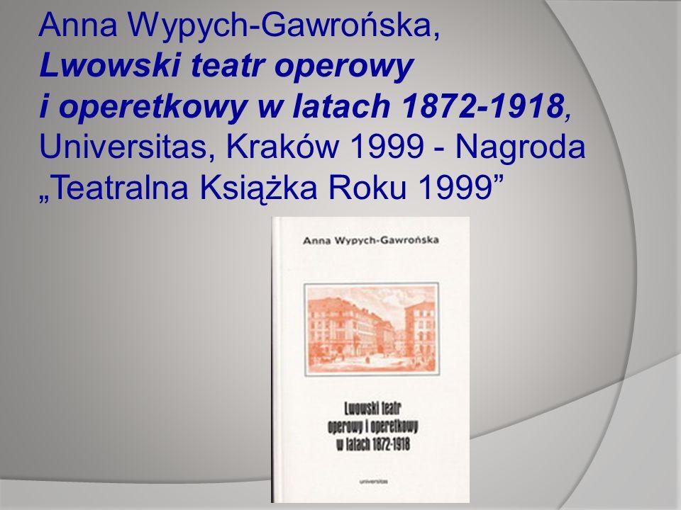 """Anna Wypych-Gawrońska, Lwowski teatr operowy i operetkowy w latach 1872-1918, Universitas, Kraków 1999 - Nagroda """"Teatralna Książka Roku 1999"""
