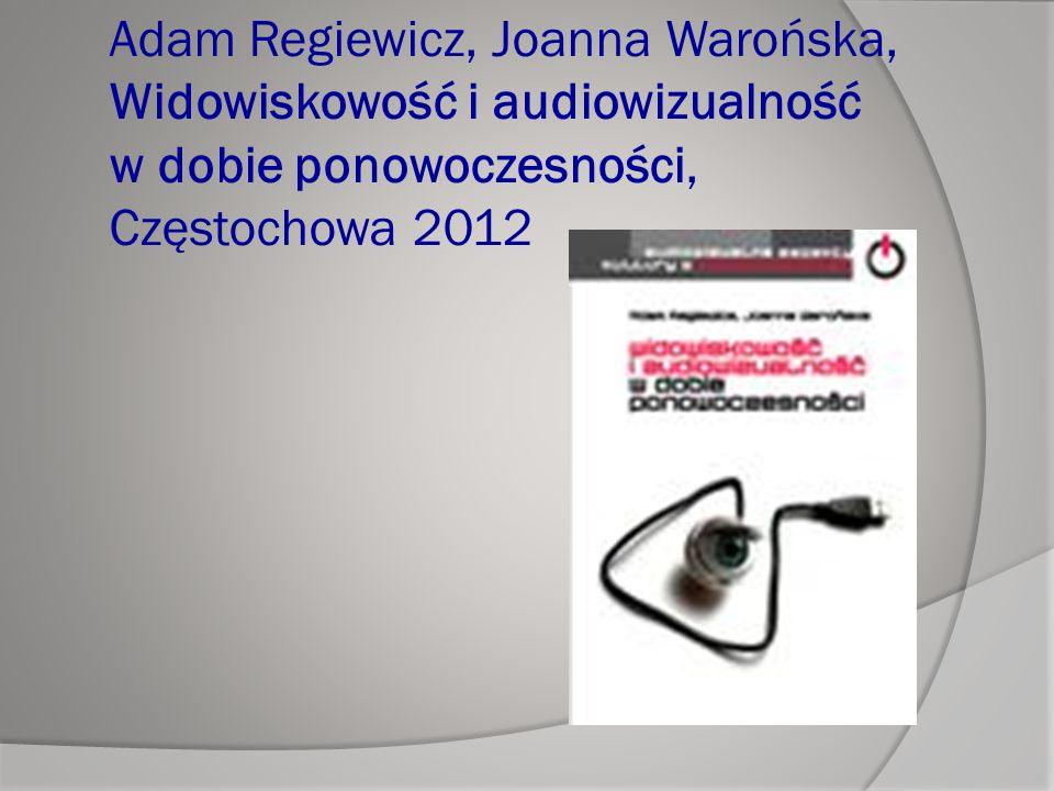 Adam Regiewicz, Joanna Warońska, Widowiskowość i audiowizualność w dobie ponowoczesności, Częstochowa 2012