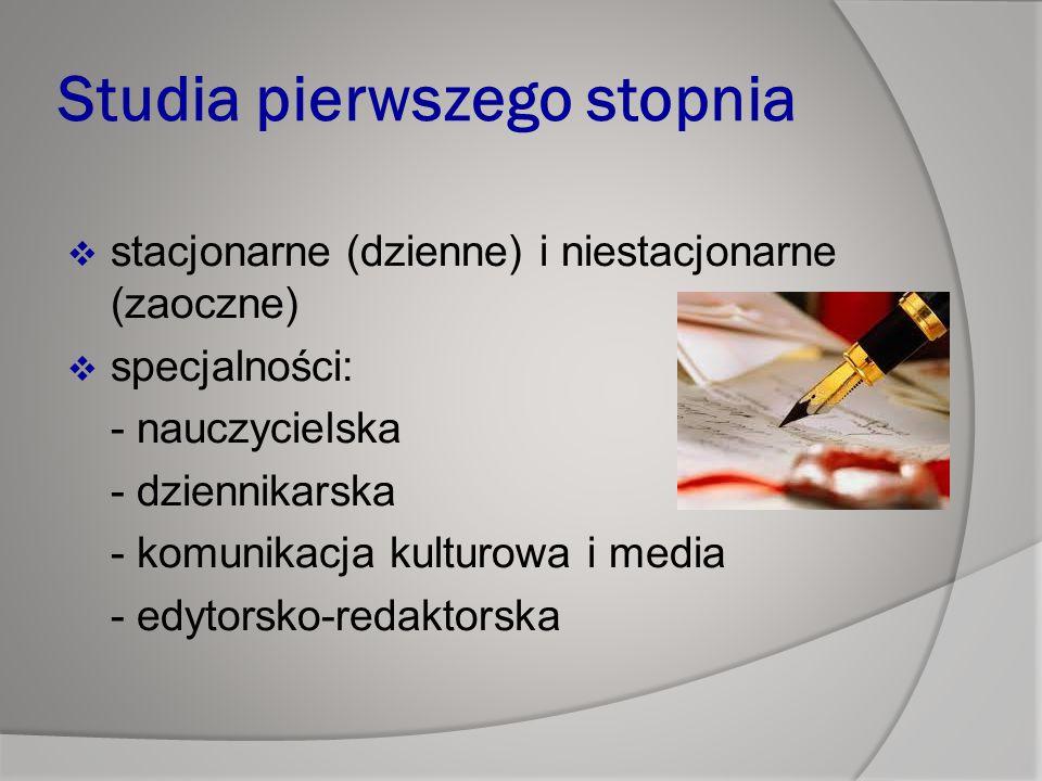Studia pierwszego stopnia  stacjonarne (dzienne) i niestacjonarne (zaoczne)  specjalności: - nauczycielska - dziennikarska - komunikacja kulturowa i media - edytorsko-redaktorska