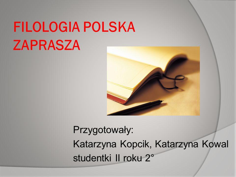 FILOLOGIA POLSKA ZAPRASZA Przygotowały: Katarzyna Kopcik, Katarzyna Kowal studentki II roku 2°