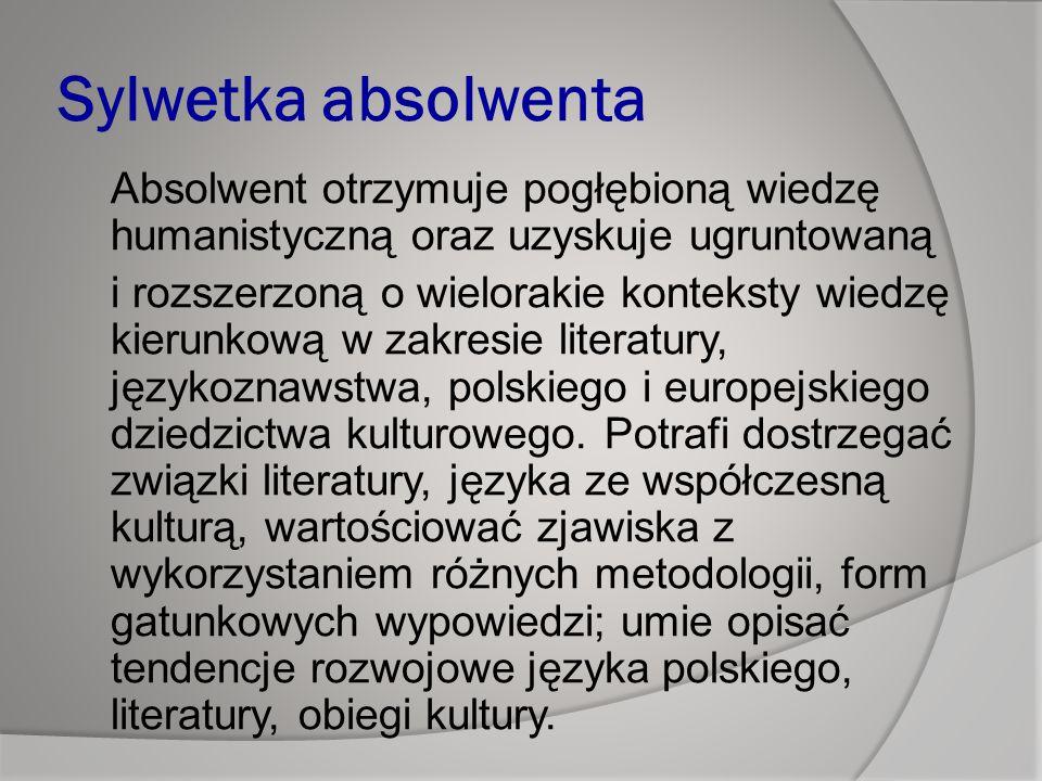 Sylwetka absolwenta Absolwent otrzymuje pogłębioną wiedzę humanistyczną oraz uzyskuje ugruntowaną i rozszerzoną o wielorakie konteksty wiedzę kierunkową w zakresie literatury, językoznawstwa, polskiego i europejskiego dziedzictwa kulturowego.
