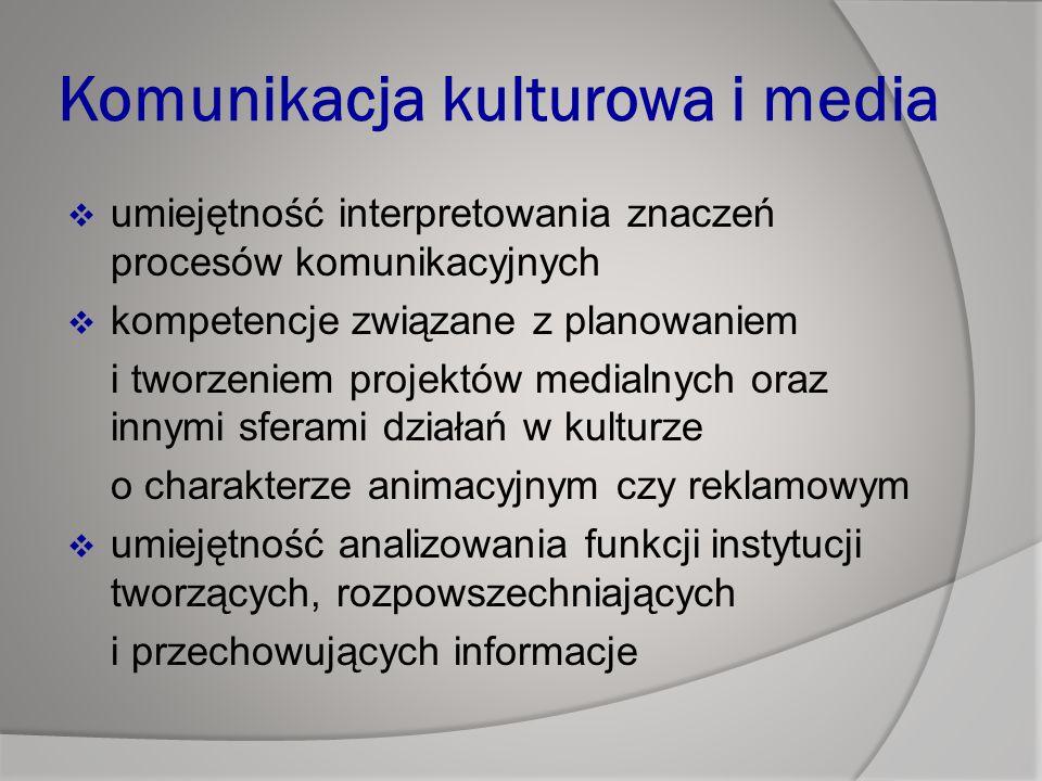 Komunikacja kulturowa i media  umiejętność interpretowania znaczeń procesów komunikacyjnych  kompetencje związane z planowaniem i tworzeniem projektów medialnych oraz innymi sferami działań w kulturze o charakterze animacyjnym czy reklamowym  umiejętność analizowania funkcji instytucji tworzących, rozpowszechniających i przechowujących informacje