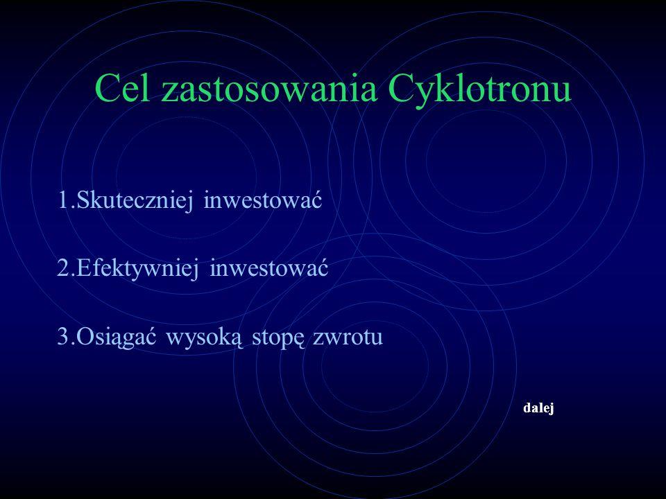 Cel zastosowania Cyklotronu 1.Skuteczniej inwestować 2.Efektywniej inwestować 3.Osiągać wysoką stopę zwrotu dalej