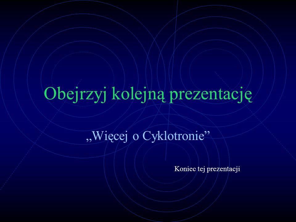 """Obejrzyj kolejną prezentację """"Więcej o Cyklotronie"""" Koniec tej prezentacji"""