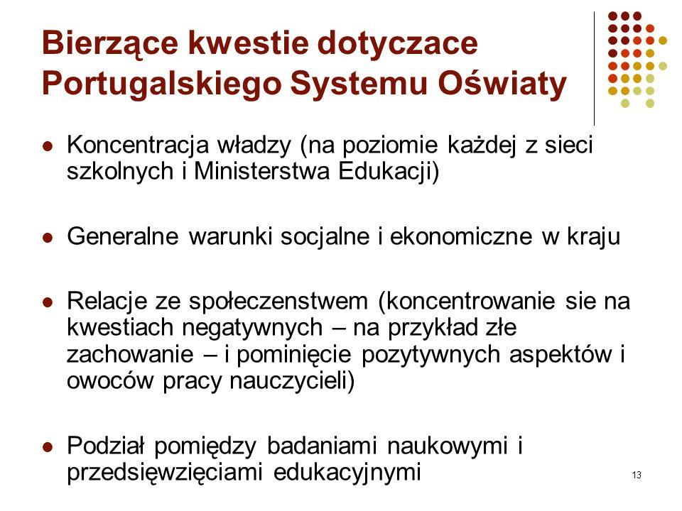 Bierz ą ce kwestie dotyczace Portugalskiego Systemu O ś wiaty Koncentracja władzy (na poziomie każdej z sieci szkolnych i Ministerstwa Edukacji) Generalne warunki socjalne i ekonomiczne w kraju Relacje ze społeczenstwem (koncentrowanie sie na kwestiach negatywnych – na przykład złe zachowanie – i pominięcie pozytywnych aspektów i owoców pracy nauczycieli) Podział pomiędzy badaniami naukowymi i przedsięwzięciami edukacyjnymi 13