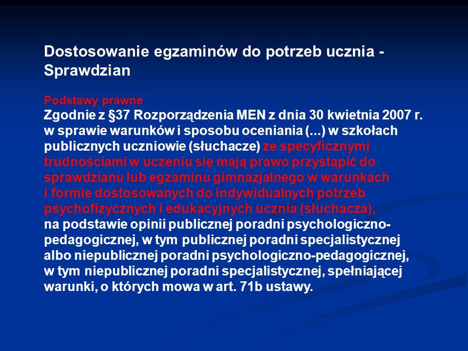 Dostosowanie egzaminów do potrzeb ucznia - Sprawdzian Podstawy prawne Zgodnie z §37 Rozporządzenia MEN z dnia 30 kwietnia 2007 r. w sprawie warunków i
