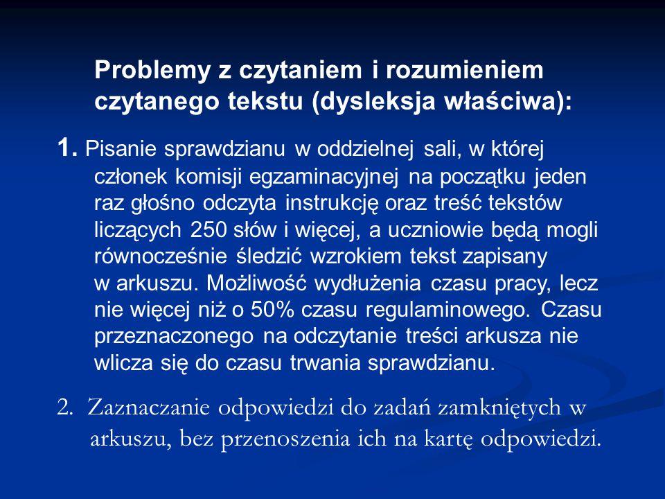 Problemy z czytaniem i rozumieniem czytanego tekstu (dysleksja właściwa): 1. Pisanie sprawdzianu w oddzielnej sali, w której członek komisji egzaminac