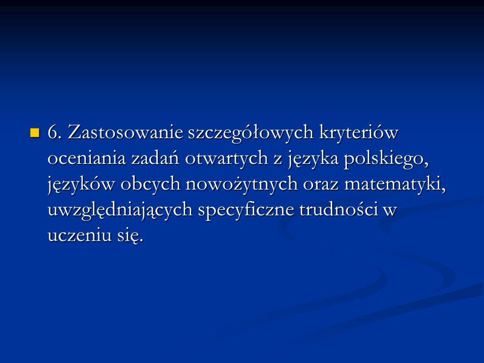 6. Zastosowanie szczegółowych kryteriów oceniania zadań otwartych z języka polskiego, języków obcych nowożytnych oraz matematyki, uwzględniających spe