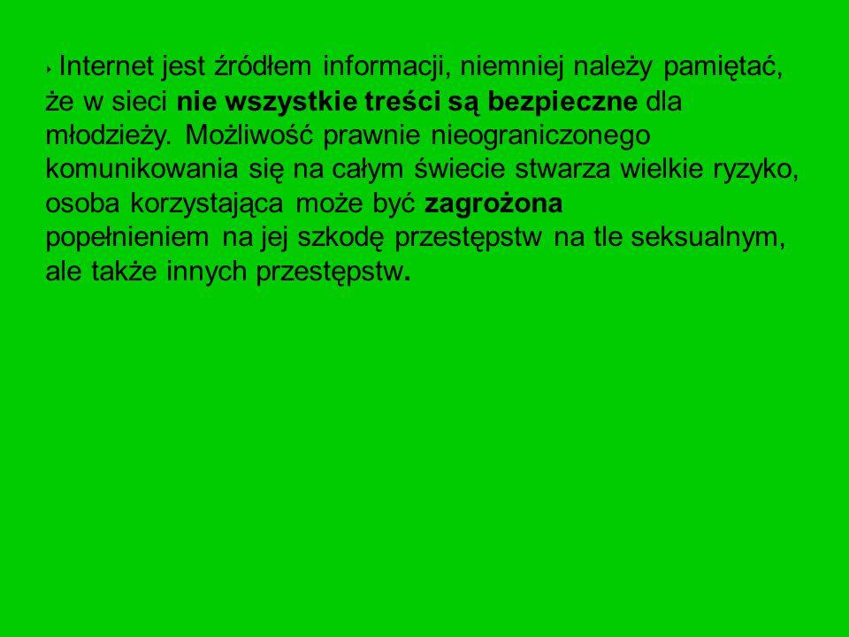 ‣ Internet jest źródłem informacji, niemniej należy pamiętać, że w sieci nie wszystkie treści są bezpieczne dla młodzieży. Możliwość prawnie nieograni