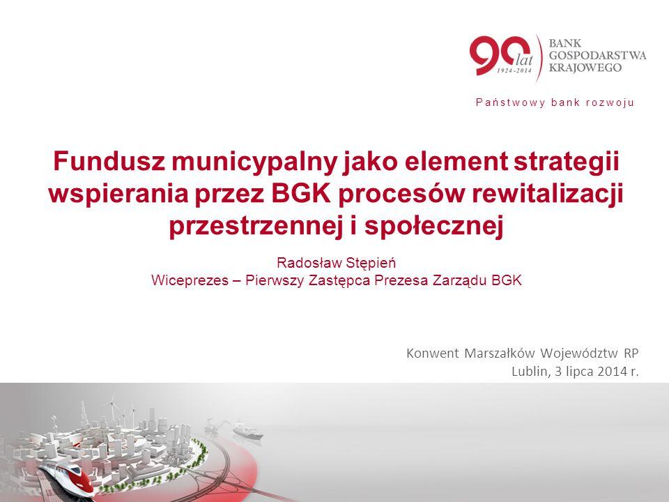Państwowy bank rozwoju Fundusz municypalny jako element strategii wspierania przez BGK procesów rewitalizacji przestrzennej i społecznej Radosław Stęp