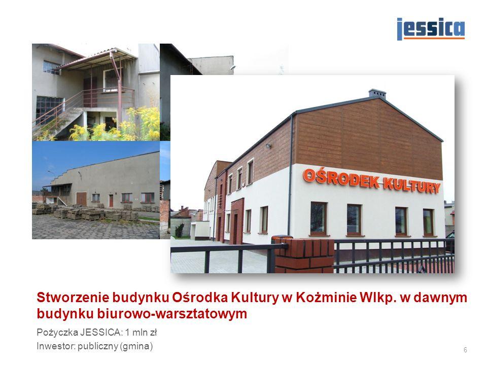 Stworzenie budynku Ośrodka Kultury w Kożminie Wlkp. w dawnym budynku biurowo-warsztatowym Pożyczka JESSICA: 1 mln zł Inwestor: publiczny (gmina) 6